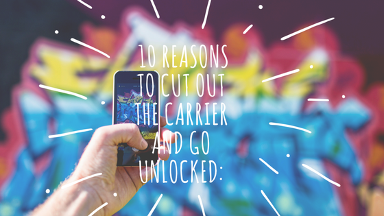 10 reasons to cut out the carrier and go unlocked-